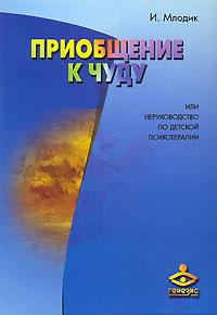 """Млодик И. """"Приобщение к чуду, или неруководство по детской психотерапии"""""""