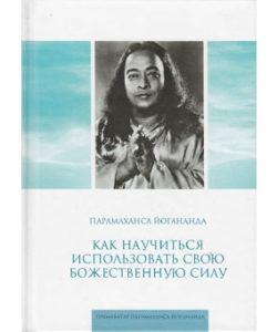 Парамаханса Йогананда «Как научиться использовать свою божественную силу»
