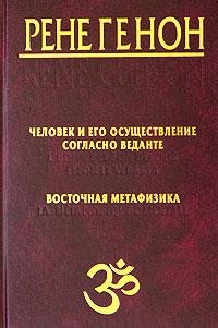 """Генон Р. """"Человек и его осуществление согласно Веданте. Восточная метафизика"""""""