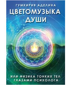 "Гумкирия А. ""Цветомузыка души или физика тонких тел глазами психолога"""