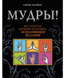 """Матвеев С. """"Мудры! Все секреты древней практики, исполняющей желания"""""""