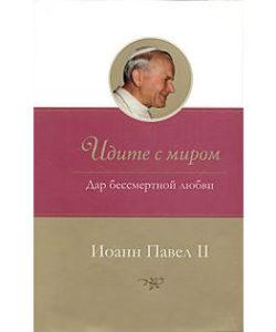 """Иоанн Павел II """"Идите с миром. Дар бессмертной любви"""""""